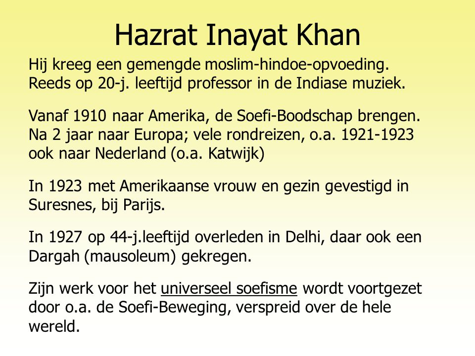 Hazrat Inayat Khan Hij kreeg een gemengde moslim-hindoe-opvoeding. Reeds op 20-j. leeftijd professor in de Indiase muziek.