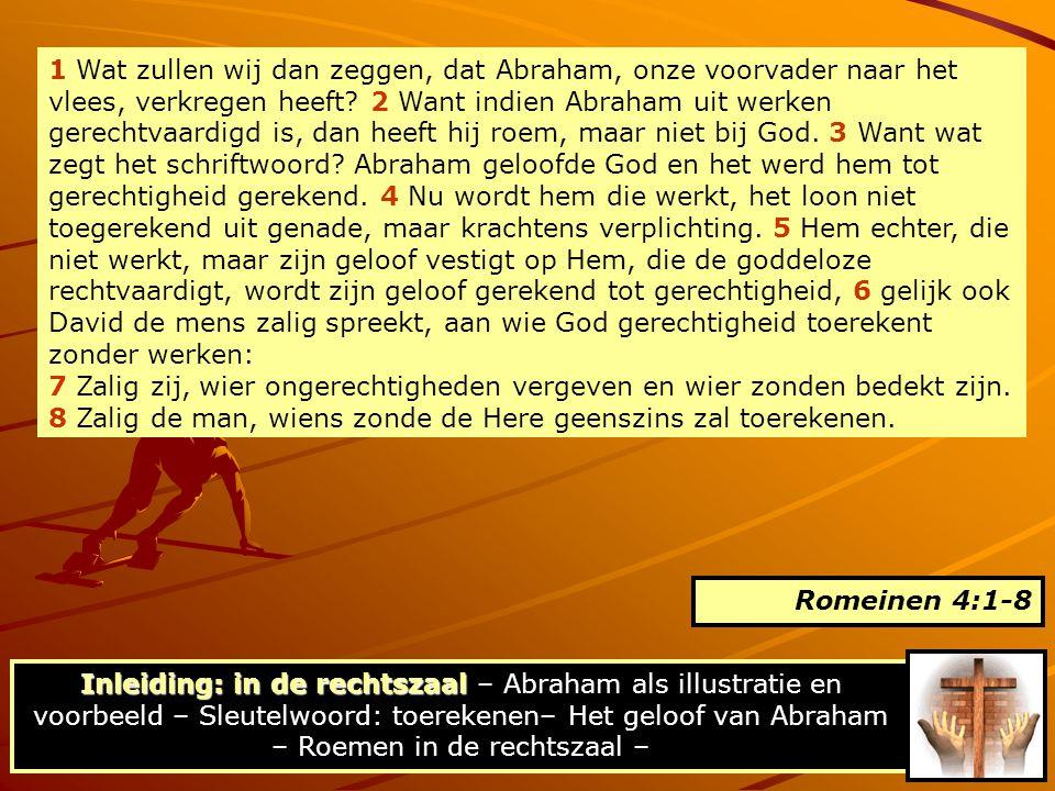 1 Wat zullen wij dan zeggen, dat Abraham, onze voorvader naar het vlees, verkregen heeft 2 Want indien Abraham uit werken gerechtvaardigd is, dan heeft hij roem, maar niet bij God. 3 Want wat zegt het schriftwoord Abraham geloofde God en het werd hem tot gerechtigheid gerekend. 4 Nu wordt hem die werkt, het loon niet toegerekend uit genade, maar krachtens verplichting. 5 Hem echter, die niet werkt, maar zijn geloof vestigt op Hem, die de goddeloze rechtvaardigt, wordt zijn geloof gerekend tot gerechtigheid, 6 gelijk ook David de mens zalig spreekt, aan wie God gerechtigheid toerekent zonder werken: