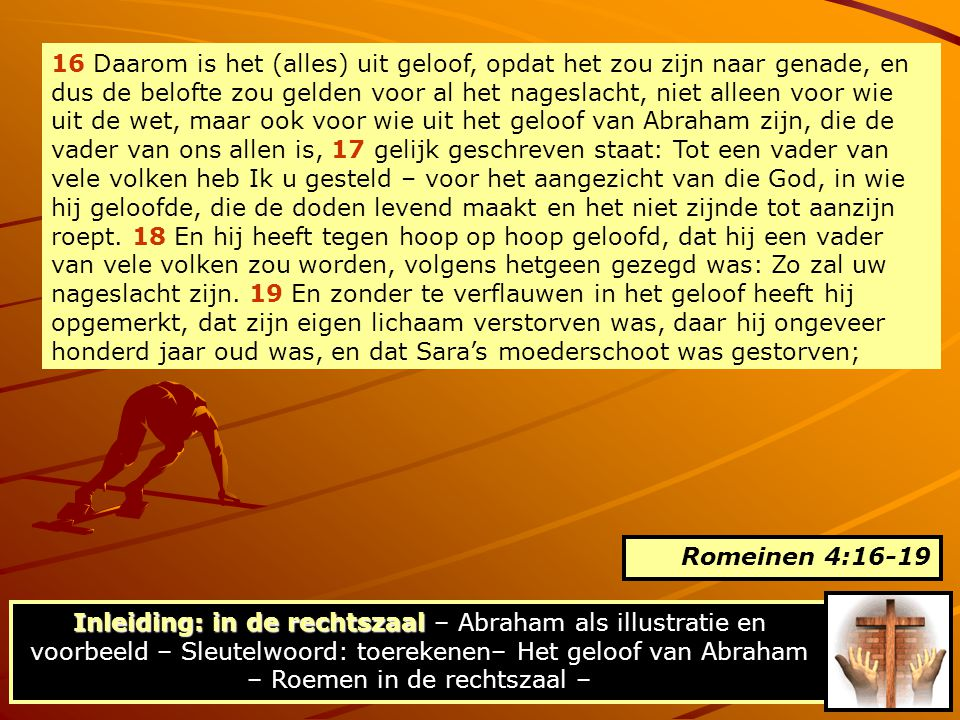 16 Daarom is het (alles) uit geloof, opdat het zou zijn naar genade, en dus de belofte zou gelden voor al het nageslacht, niet alleen voor wie uit de wet, maar ook voor wie uit het geloof van Abraham zijn, die de vader van ons allen is, 17 gelijk geschreven staat: Tot een vader van vele volken heb Ik u gesteld – voor het aangezicht van die God, in wie hij geloofde, die de doden levend maakt en het niet zijnde tot aanzijn roept. 18 En hij heeft tegen hoop op hoop geloofd, dat hij een vader van vele volken zou worden, volgens hetgeen gezegd was: Zo zal uw nageslacht zijn. 19 En zonder te verflauwen in het geloof heeft hij opgemerkt, dat zijn eigen lichaam verstorven was, daar hij ongeveer honderd jaar oud was, en dat Sara's moederschoot was gestorven;