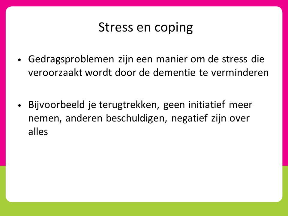 Stress en coping Gedragsproblemen zijn een manier om de stress die veroorzaakt wordt door de dementie te verminderen.
