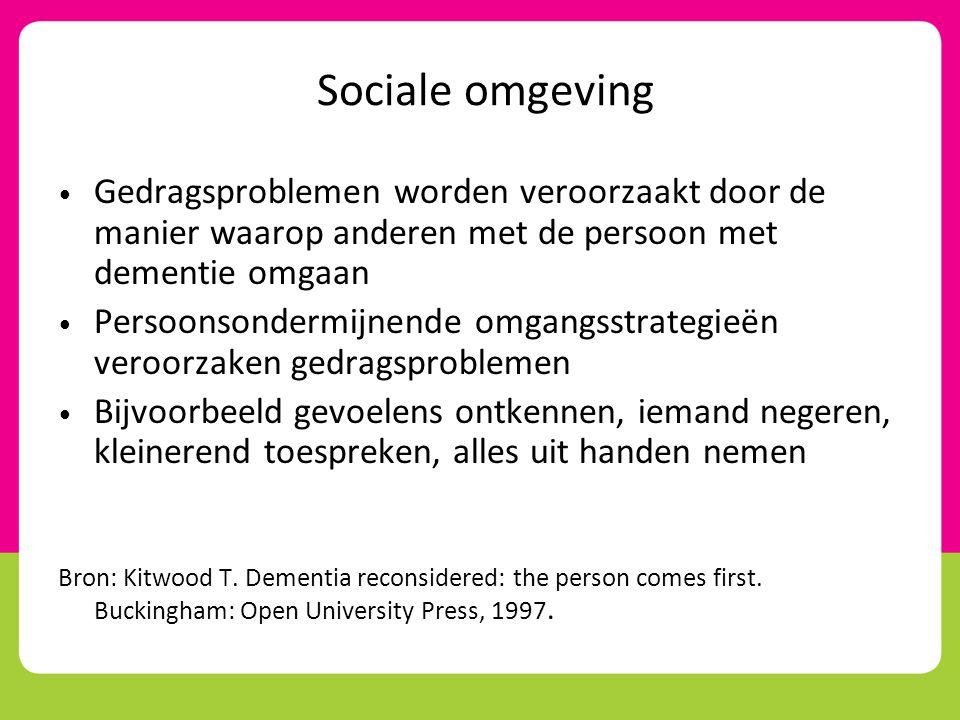 Sociale omgeving Gedragsproblemen worden veroorzaakt door de manier waarop anderen met de persoon met dementie omgaan.