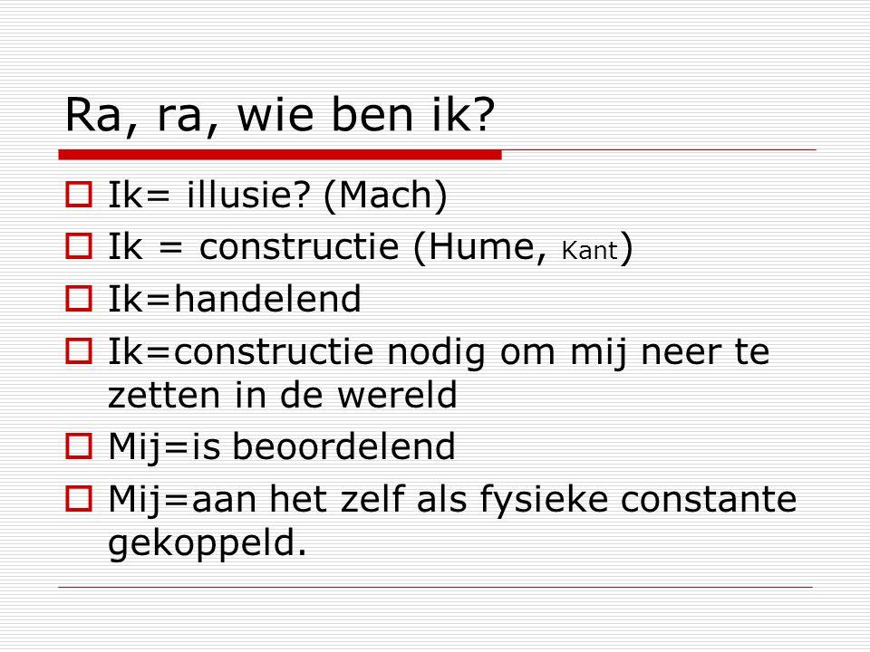 Ra, ra, wie ben ik Ik= illusie (Mach) Ik = constructie (Hume, Kant)