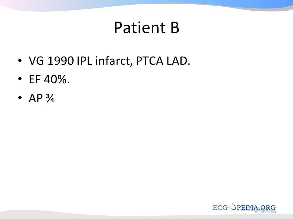 Patient B VG 1990 IPL infarct, PTCA LAD. EF 40%. AP ¾