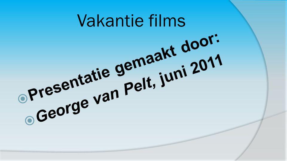 Vakantie films Presentatie gemaakt door: George van Pelt, juni 2011