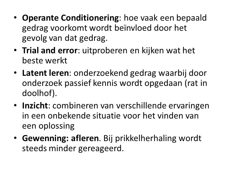 Operante Conditionering: hoe vaak een bepaald gedrag voorkomt wordt beïnvloed door het gevolg van dat gedrag.