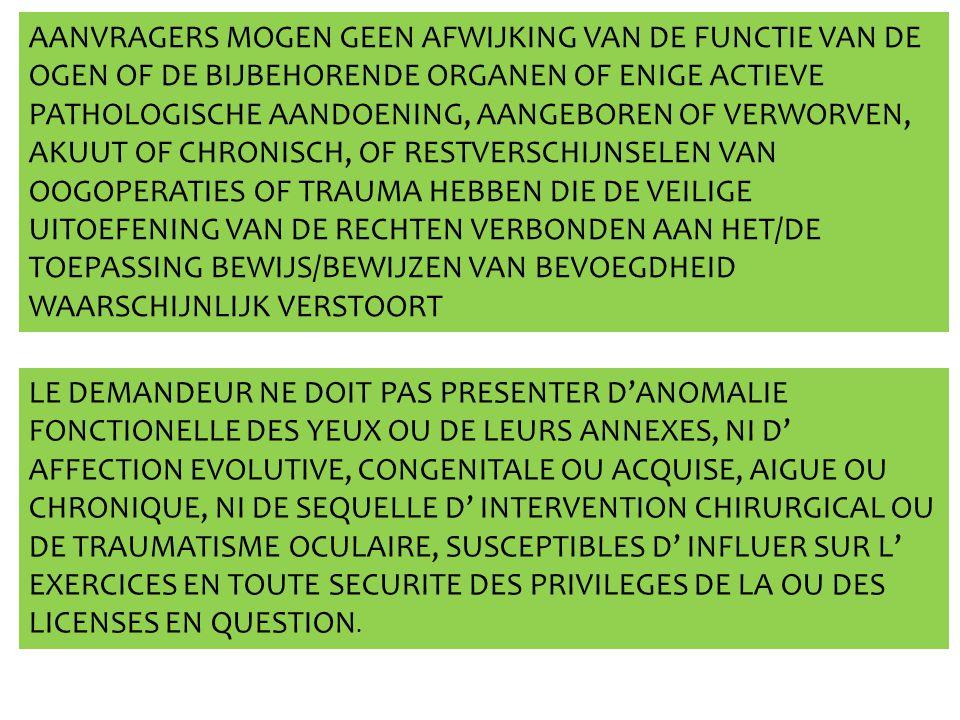 AANVRAGERS MOGEN GEEN AFWIJKING VAN DE FUNCTIE VAN DE OGEN OF DE BIJBEHORENDE ORGANEN OF ENIGE ACTIEVE PATHOLOGISCHE AANDOENING, AANGEBOREN OF VERWORVEN, AKUUT OF CHRONISCH, OF RESTVERSCHIJNSELEN VAN OOGOPERATIES OF TRAUMA HEBBEN DIE DE VEILIGE UITOEFENING VAN DE RECHTEN VERBONDEN AAN HET/DE TOEPASSING BEWIJS/BEWIJZEN VAN BEVOEGDHEID WAARSCHIJNLIJK VERSTOORT