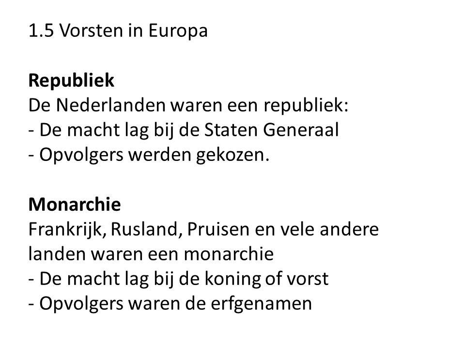 1.5 Vorsten in Europa Republiek De Nederlanden waren een republiek: - De macht lag bij de Staten Generaal - Opvolgers werden gekozen.