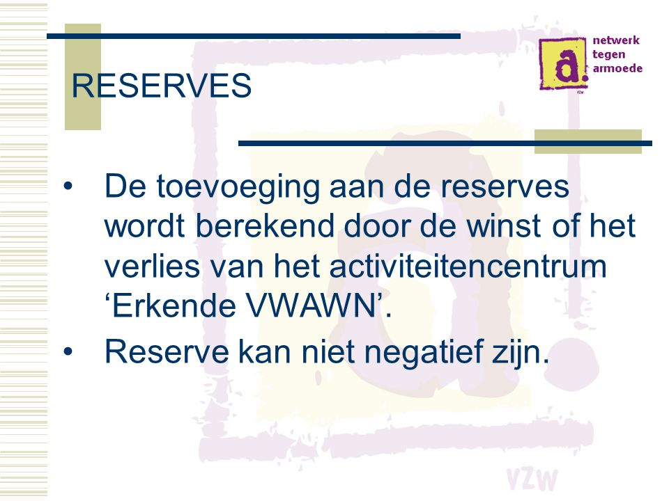 RESERVES De toevoeging aan de reserves wordt berekend door de winst of het verlies van het activiteitencentrum 'Erkende VWAWN'.