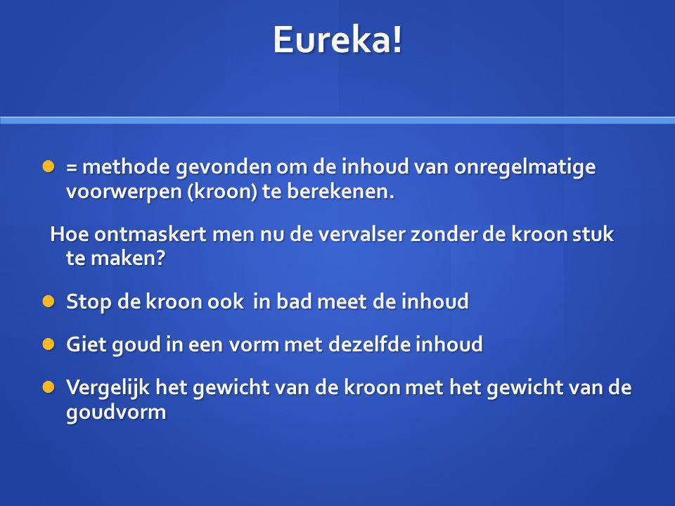 Eureka! = methode gevonden om de inhoud van onregelmatige voorwerpen (kroon) te berekenen.