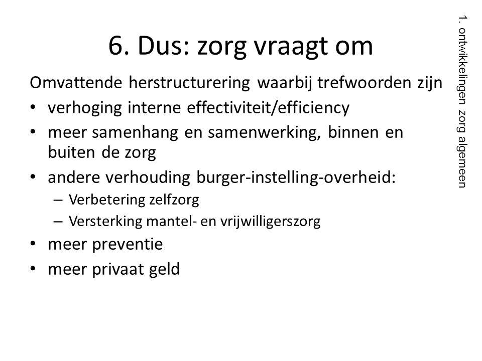 6. Dus: zorg vraagt om Omvattende herstructurering waarbij trefwoorden zijn. verhoging interne effectiviteit/efficiency.