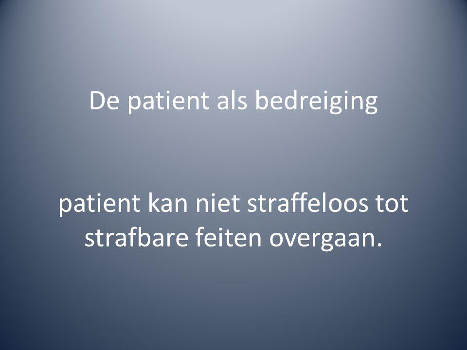 De patient als bedreiging patient kan niet straffeloos tot strafbare feiten overgaan.