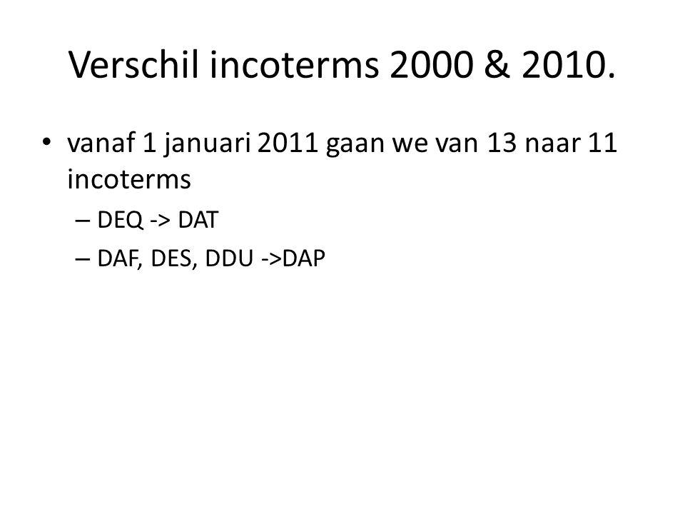 Verschil incoterms 2000 & 2010. vanaf 1 januari 2011 gaan we van 13 naar 11 incoterms. DEQ -> DAT.