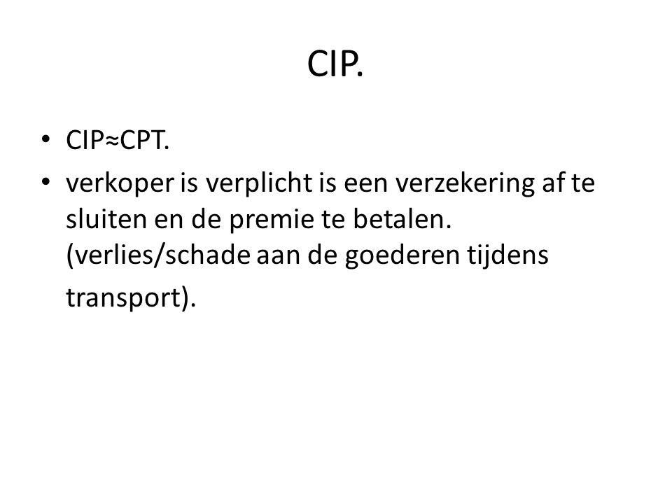 CIP. CIP≈CPT. verkoper is verplicht is een verzekering af te sluiten en de premie te betalen. (verlies/schade aan de goederen tijdens.