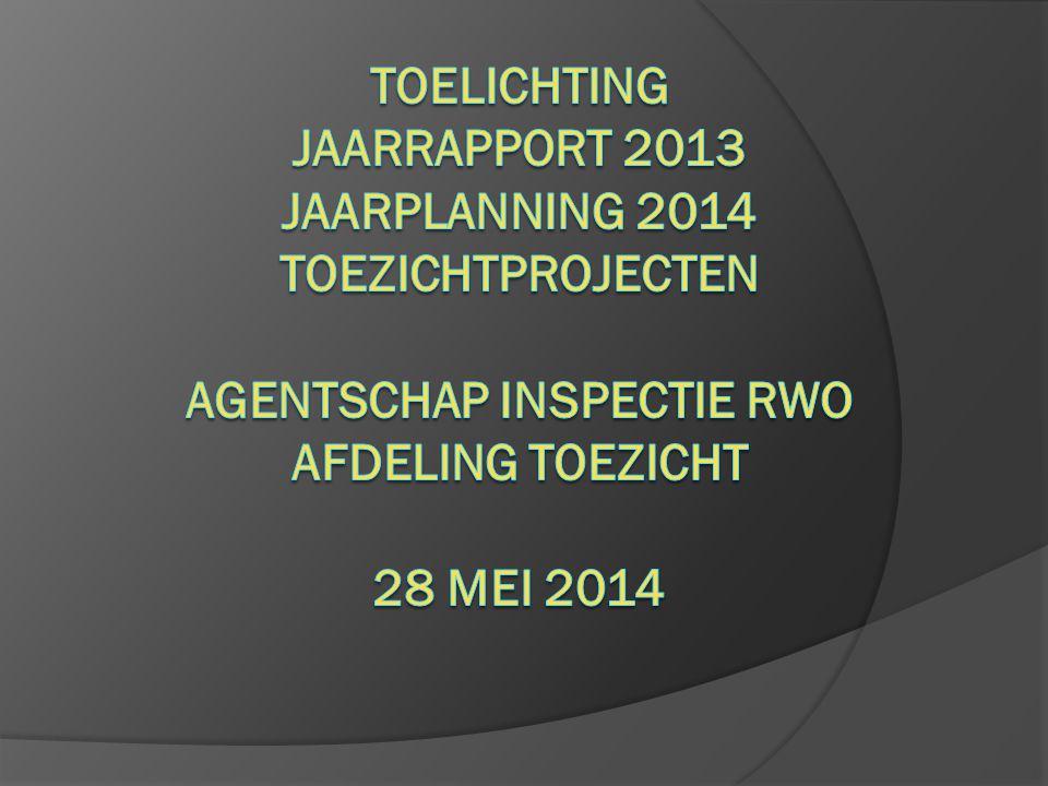 Toelichting Jaarrapport 2013 Jaarplanning 2014 toezichtprojecten Agentschap inspectie rwo Afdeling Toezicht 28 mei 2014
