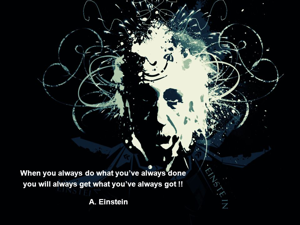 When you always do what you've always done you will always get what you've always got !! A. Einstein