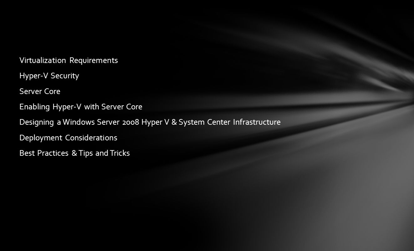 Virtualization Requirements Hyper-V Security Server Core Enabling Hyper-V with Server Core Designing a Windows Server 2008 Hyper V & System Center Infrastructure Deployment Considerations Best Practices & Tips and Tricks