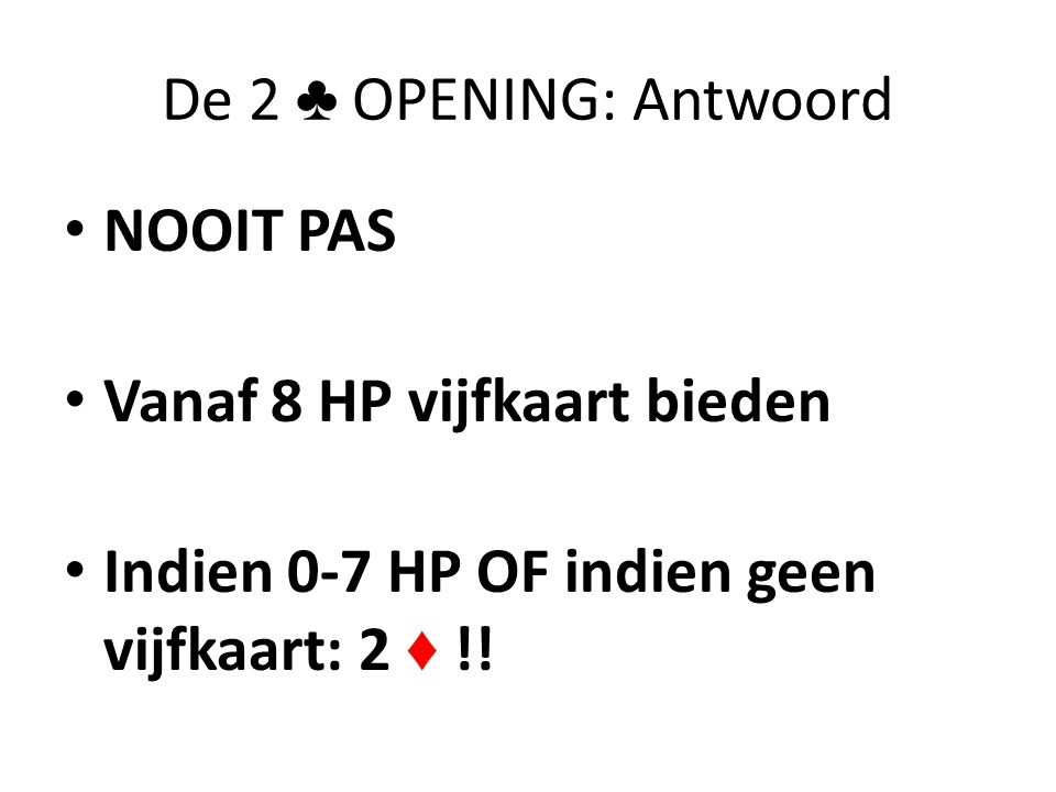 De 2 ♣ OPENING: Antwoord NOOIT PAS. Vanaf 8 HP vijfkaart bieden.
