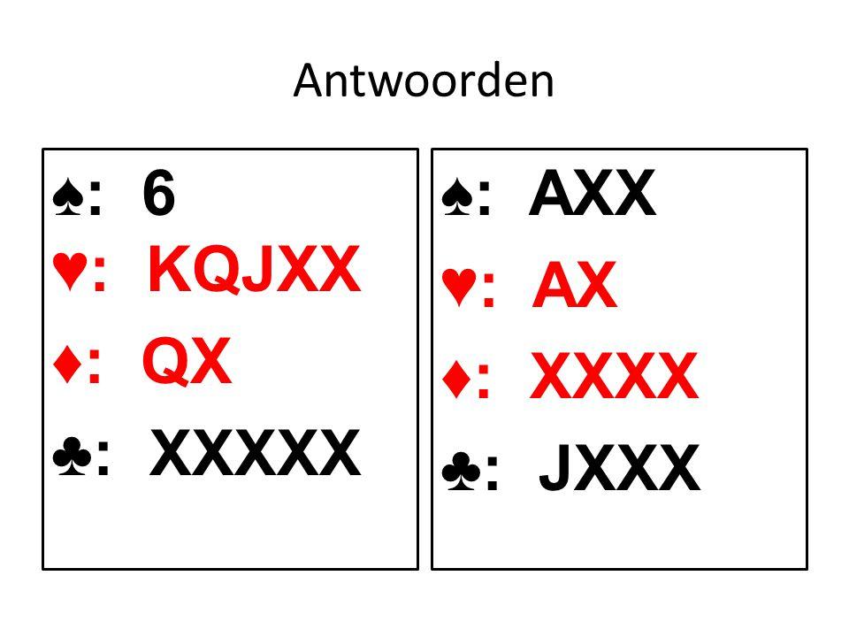 Antwoorden ♠: 6 ♥: KQJXX ♦: QX ♣: XXXXX ♠: AXX ♥: AX ♦: XXXX ♣: JXXX