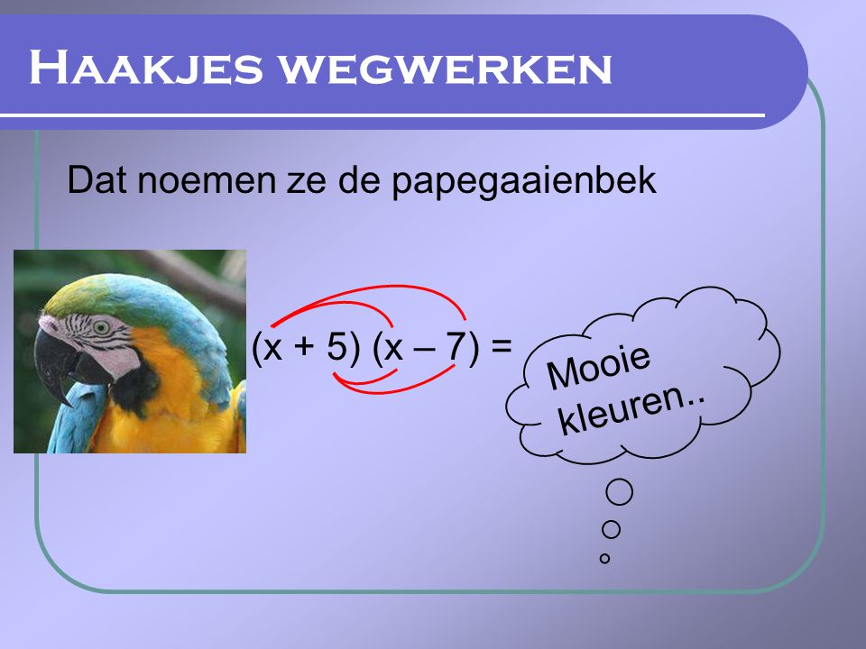 Haakjes wegwerken Dat noemen ze de papegaaienbek (x + 5) (x – 7) =