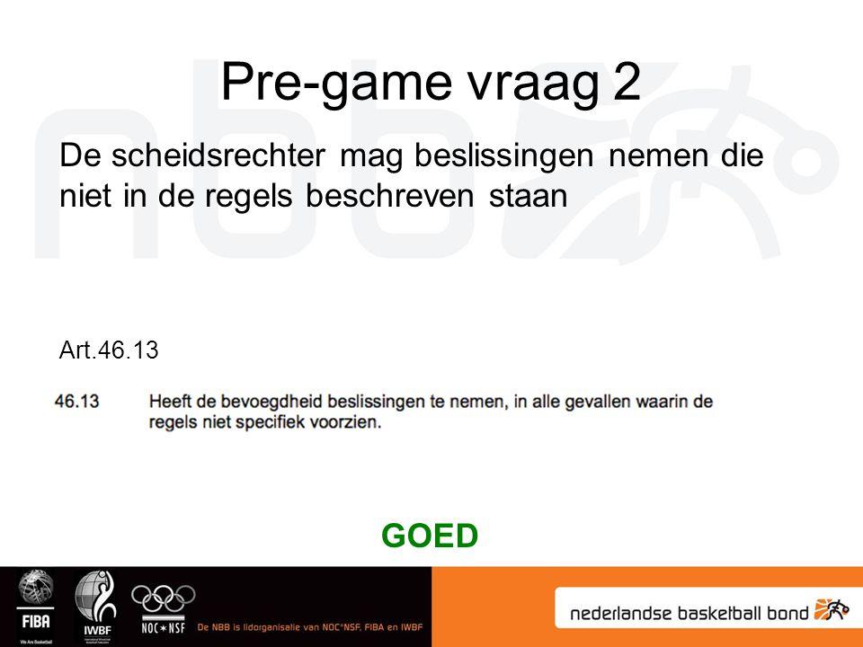 Pre-game vraag 2 De scheidsrechter mag beslissingen nemen die niet in de regels beschreven staan. Art.46.13.
