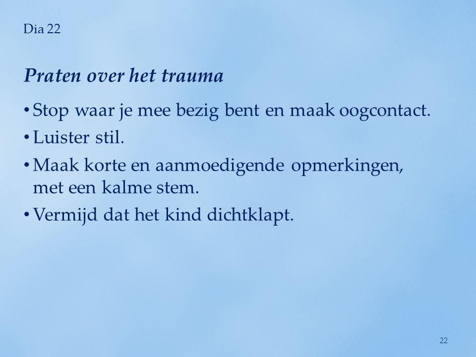 Praten over het trauma Stop waar je mee bezig bent en maak oogcontact.