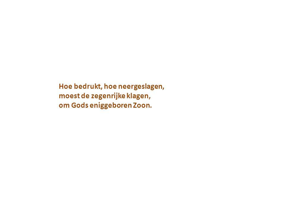 Hoe bedrukt, hoe neergeslagen, moest de zegenrijke klagen, om Gods eniggeboren Zoon.