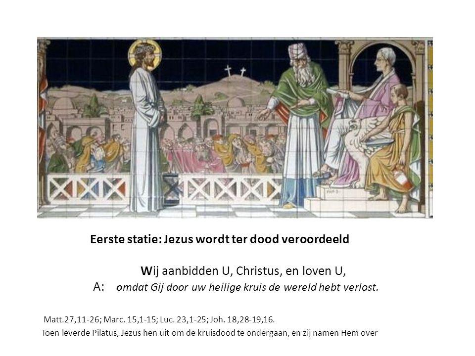 Eerste statie: Jezus wordt ter dood veroordeeld Wij aanbidden U, Christus, en loven U, A: omdat Gij door uw heilige kruis de wereld hebt verlost.