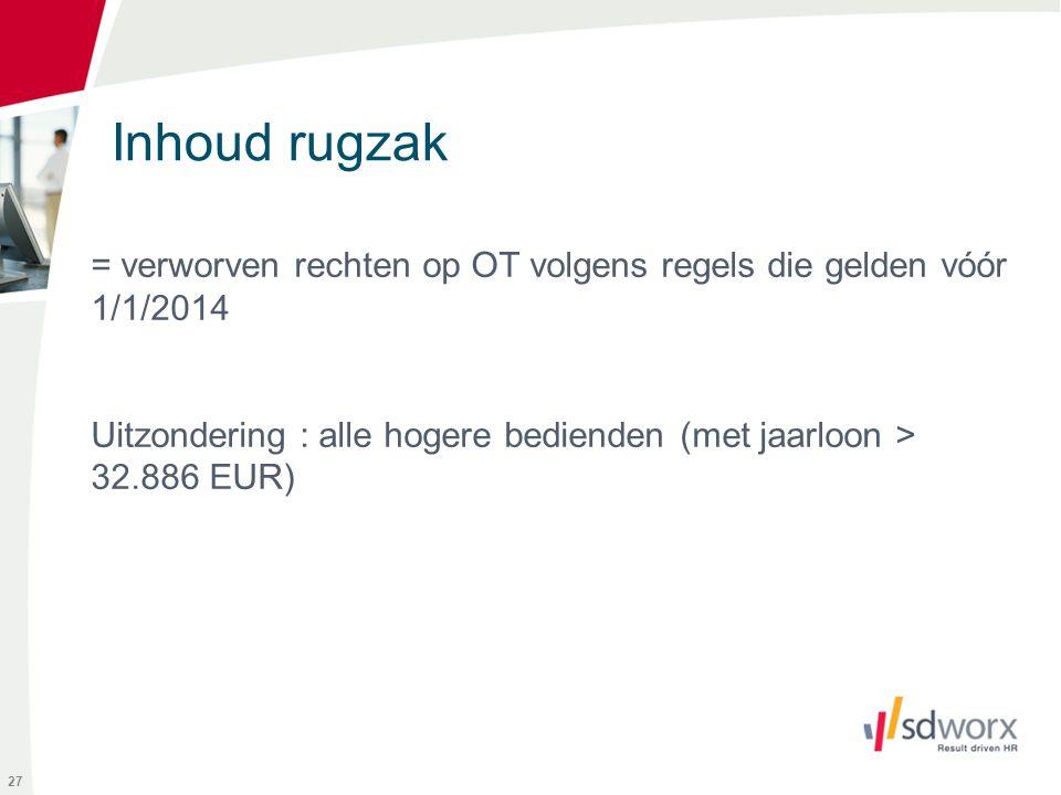 Inhoud rugzak = verworven rechten op OT volgens regels die gelden vóór 1/1/2014 Uitzondering : alle hogere bedienden (met jaarloon > 32.886 EUR)
