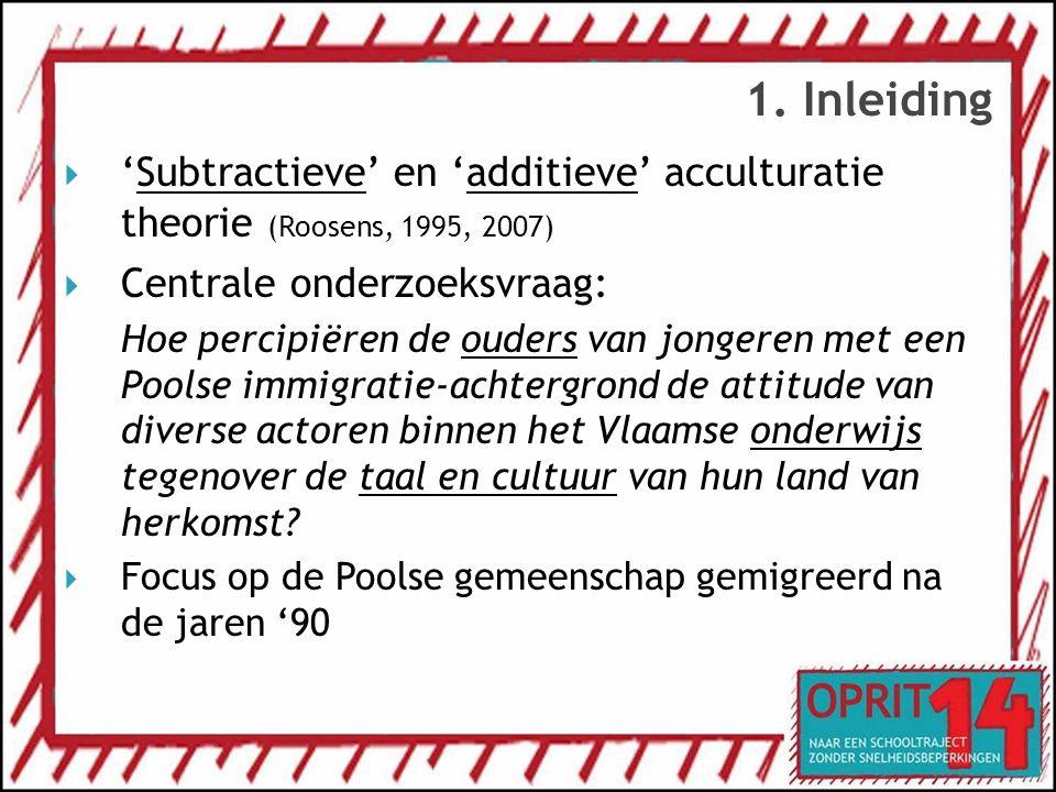 1. Inleiding 'Subtractieve' en 'additieve' acculturatie theorie (Roosens, 1995, 2007) Centrale onderzoeksvraag: