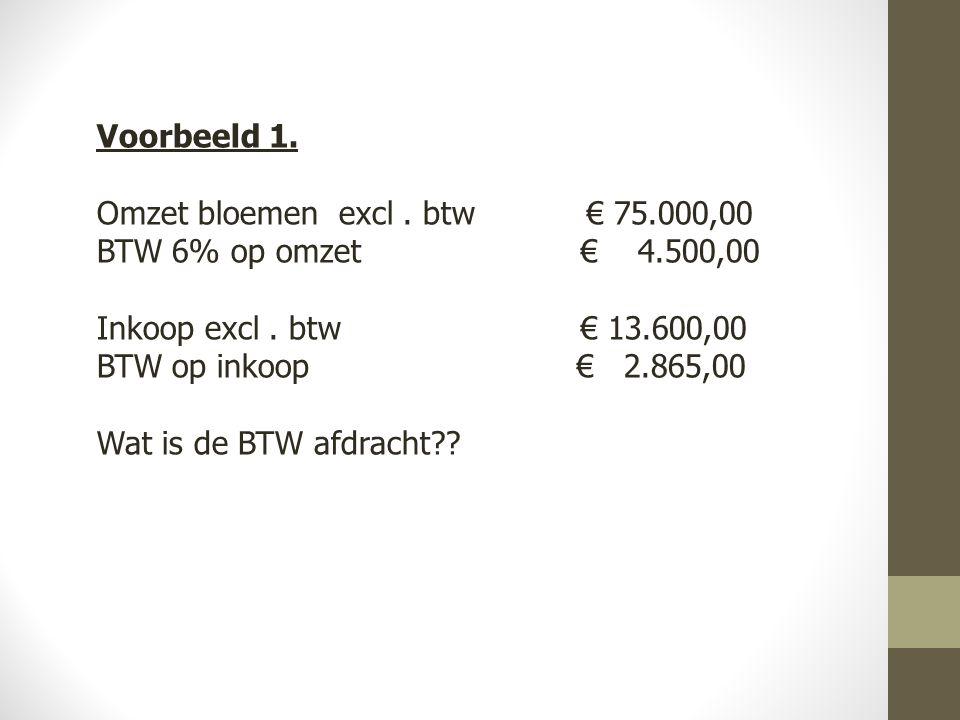 Voorbeeld 1. Omzet bloemen excl . btw € 75.000,00. BTW 6% op omzet € 4.500,00. Inkoop excl . btw € 13.600,00.