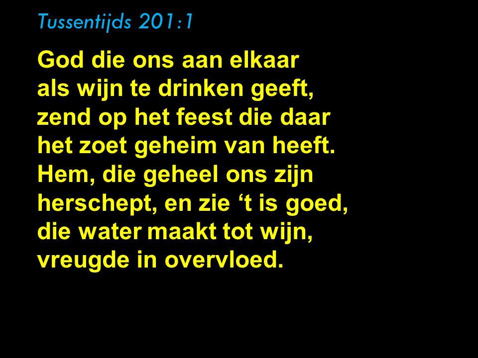 Tussentijds 201:1 , God die ons aan elkaar als wijn te drinken geeft, zend op het feest die daar het zoet geheim van heeft.
