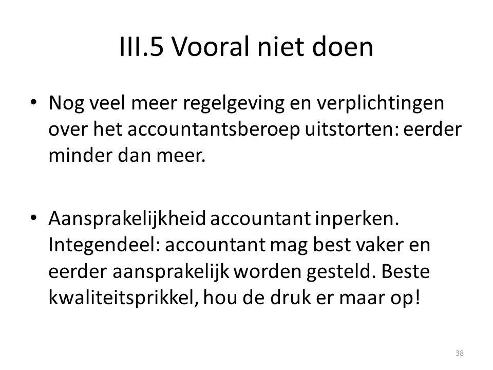 III.5 Vooral niet doen Nog veel meer regelgeving en verplichtingen over het accountantsberoep uitstorten: eerder minder dan meer.