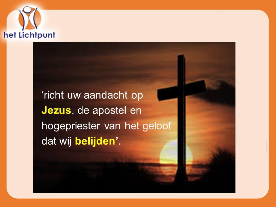 'richt uw aandacht op Jezus, de apostel en hogepriester van het geloof dat wij belijden'.