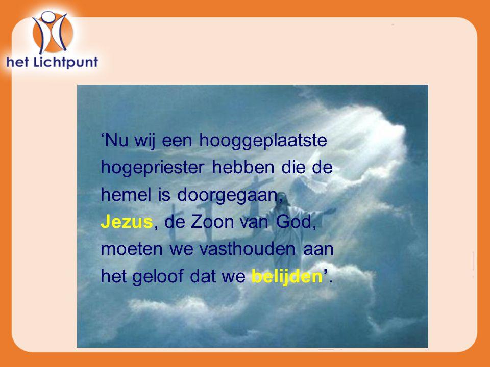 'Nu wij een hooggeplaatste hogepriester hebben die de hemel is doorgegaan, Jezus, de Zoon van God, moeten we vasthouden aan het geloof dat we belijden'.