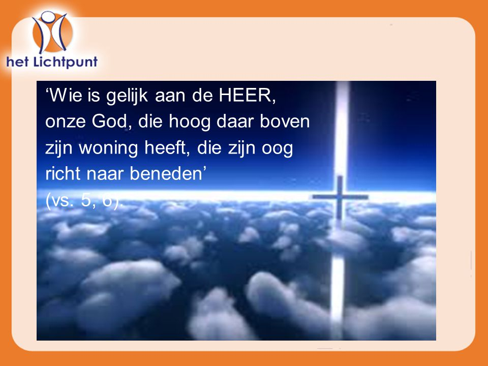 'Wie is gelijk aan de HEER, onze God, die hoog daar boven zijn woning heeft, die zijn oog richt naar beneden'