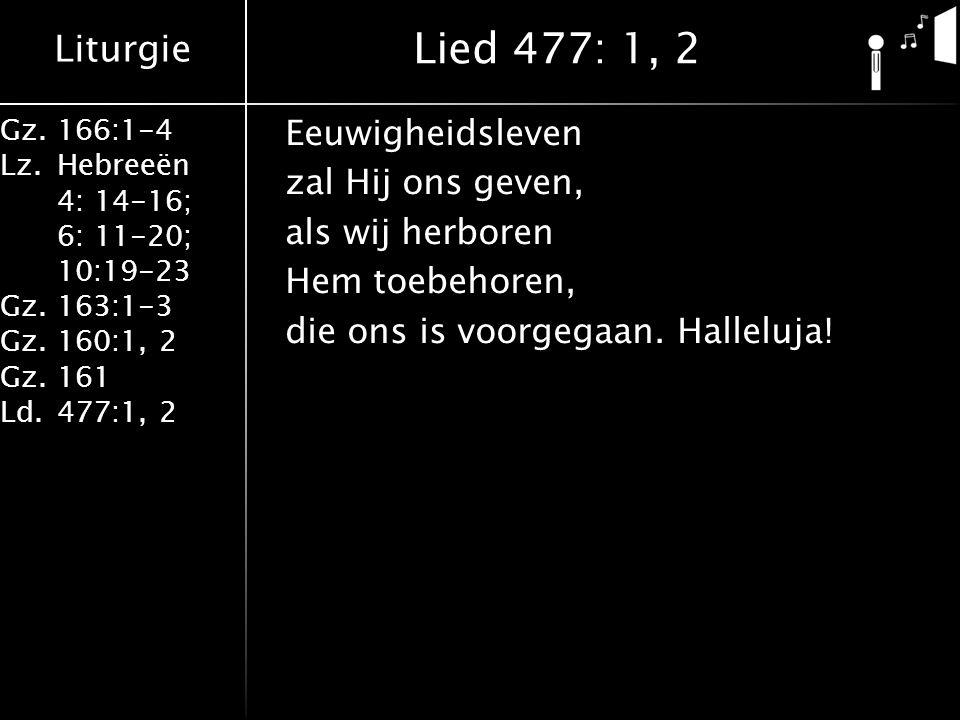 Lied 477: 1, 2 Eeuwigheidsleven zal Hij ons geven, als wij herboren Hem toebehoren, die ons is voorgegaan.