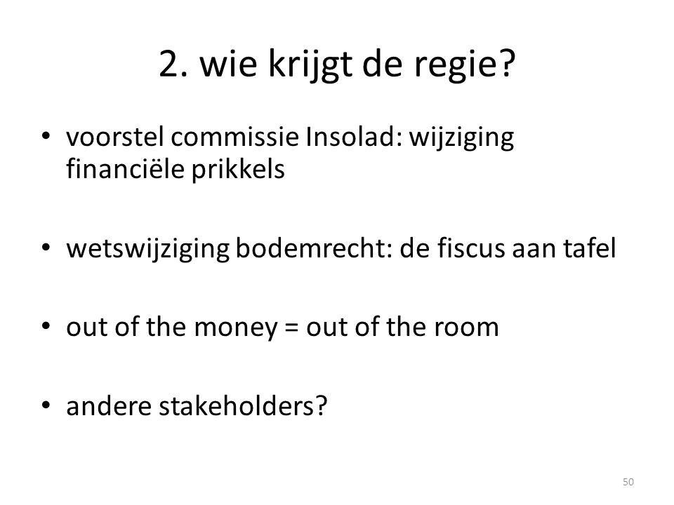 2. wie krijgt de regie voorstel commissie Insolad: wijziging financiële prikkels. wetswijziging bodemrecht: de fiscus aan tafel.