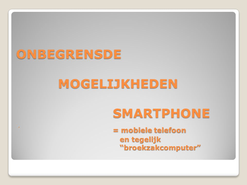 ONBEGRENSDE MOGELIJKHEDEN SMARTPHONE = mobiele telefoon en tegelijk broekzakcomputer
