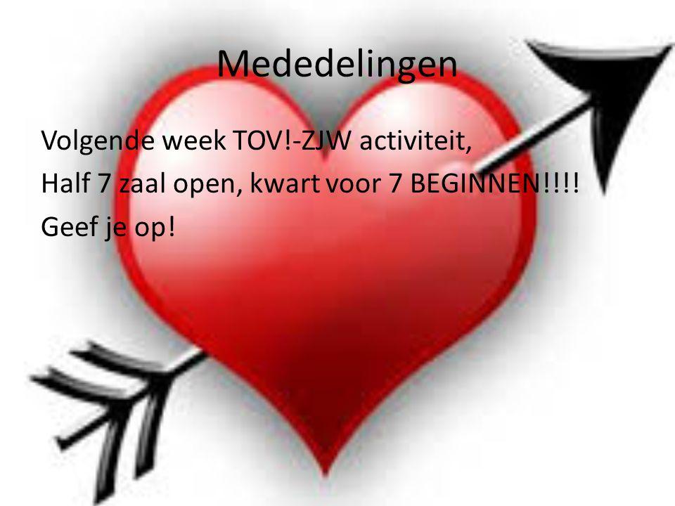 Mededelingen Volgende week TOV!-ZJW activiteit, Half 7 zaal open, kwart voor 7 BEGINNEN!!!.