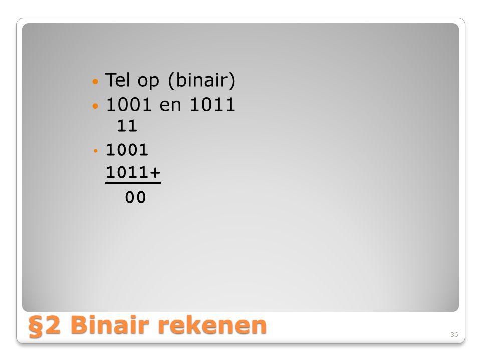 Tel op (binair) 1001 en 1011 11 1001 1011+ 00 §2 Binair rekenen