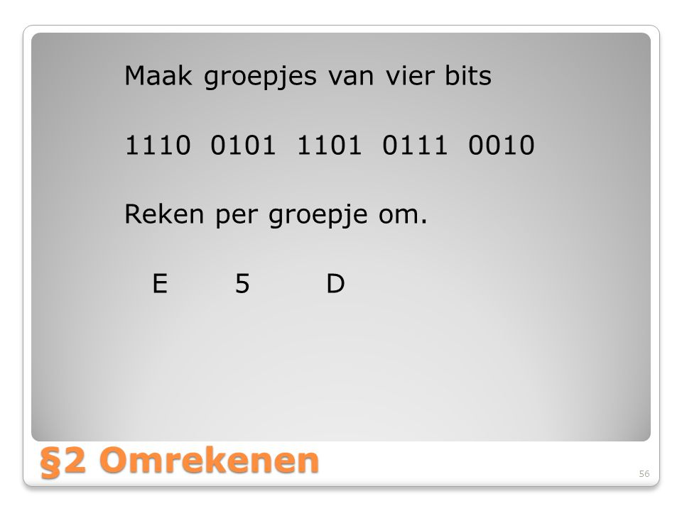 Maak groepjes van vier bits 1110 0101 1101 0111 0010 Reken per groepje om. E 5 D