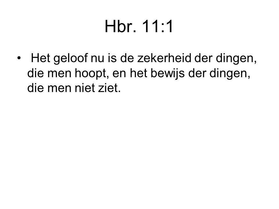 Hbr. 11:1 Het geloof nu is de zekerheid der dingen, die men hoopt, en het bewijs der dingen, die men niet ziet.