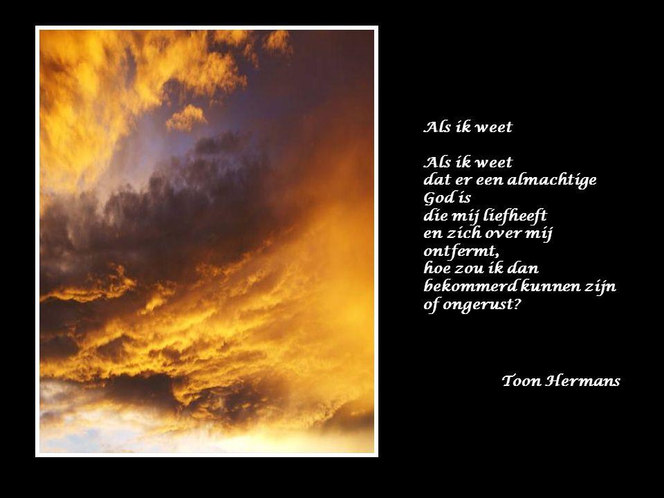 Als ik weet dat er een almachtige God is. die mij liefheeft. en zich over mij ontfermt, hoe zou ik dan.
