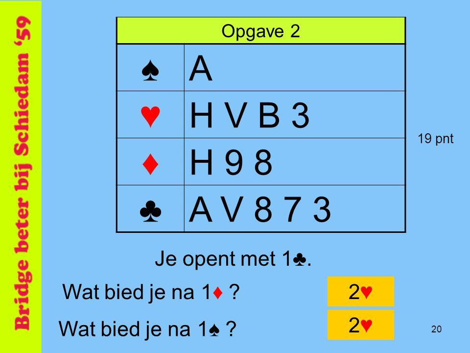 ♠ A ♥ H V B 3 ♦ H 9 8 ♣ A V 8 7 3 Je opent met 1♣. Wat bied je na 1♦