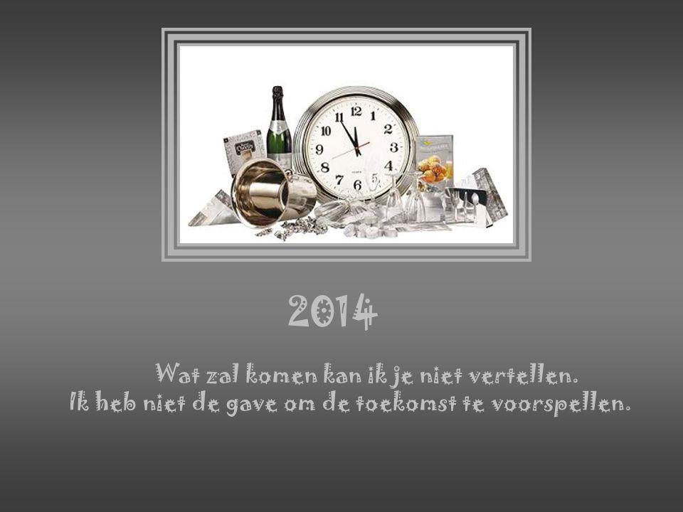 2014 Wat zal komen kan ik je niet vertellen. Ik heb niet de gave om de toekomst te voorspellen.