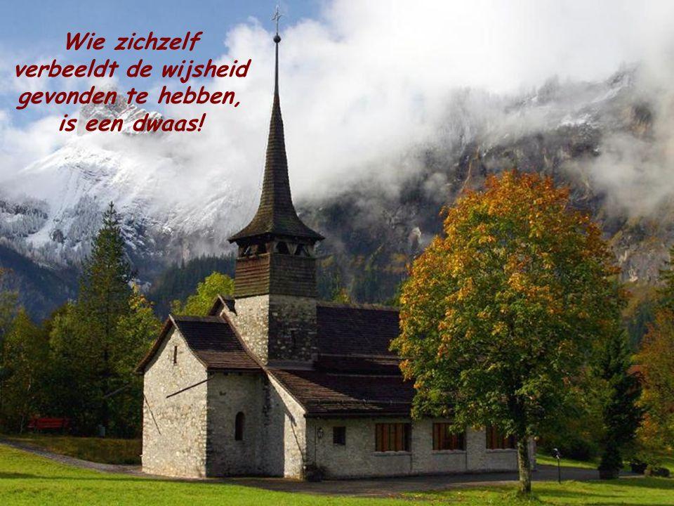 Wie zichzelf verbeeldt de wijsheid gevonden te hebben, is een dwaas!