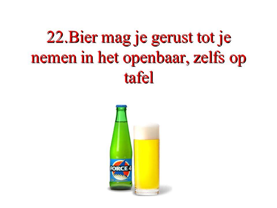 22.Bier mag je gerust tot je nemen in het openbaar, zelfs op tafel
