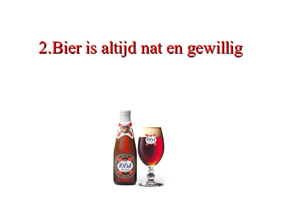 2.Bier is altijd nat en gewillig
