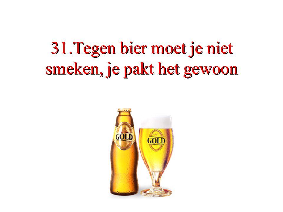 31.Tegen bier moet je niet smeken, je pakt het gewoon