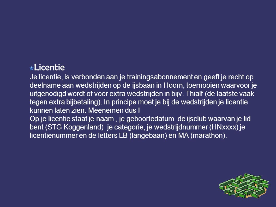 Licentie Je licentie, is verbonden aan je trainingsabonnement en geeft je recht op deelname aan wedstrijden op de ijsbaan in Hoorn, toernooien waarvoor je uitgenodigd wordt of voor extra wedstrijden in bijv.